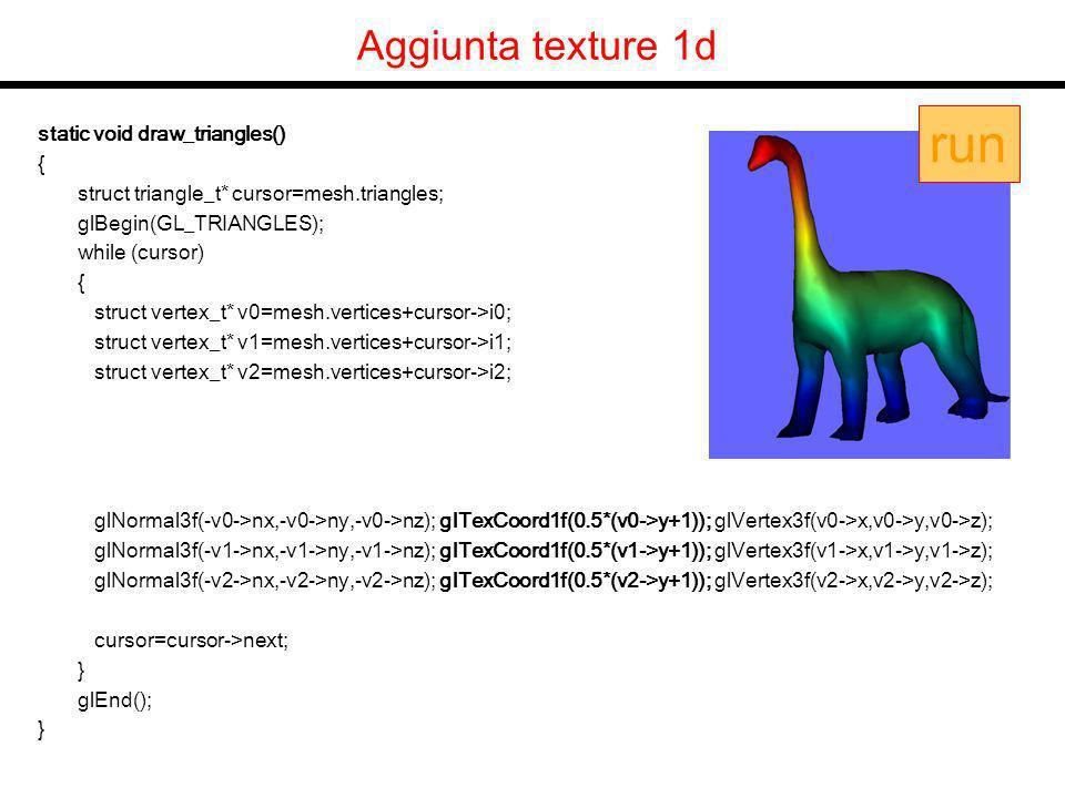 Aggiunta texture 1d static void draw_triangles() { struct triangle_t* cursor=mesh.triangles; glBegin(GL_TRIANGLES); while (cursor) { struct vertex_t* v0=mesh.vertices+cursor->i0; struct vertex_t* v1=mesh.vertices+cursor->i1; struct vertex_t* v2=mesh.vertices+cursor->i2; glNormal3f(-v0->nx,-v0->ny,-v0->nz); glTexCoord1f(0.5*(v0->y+1)); glVertex3f(v0->x,v0->y,v0->z); glNormal3f(-v1->nx,-v1->ny,-v1->nz); glTexCoord1f(0.5*(v1->y+1)); glVertex3f(v1->x,v1->y,v1->z); glNormal3f(-v2->nx,-v2->ny,-v2->nz); glTexCoord1f(0.5*(v2->y+1)); glVertex3f(v2->x,v2->y,v2->z); cursor=cursor->next; } glEnd(); } run