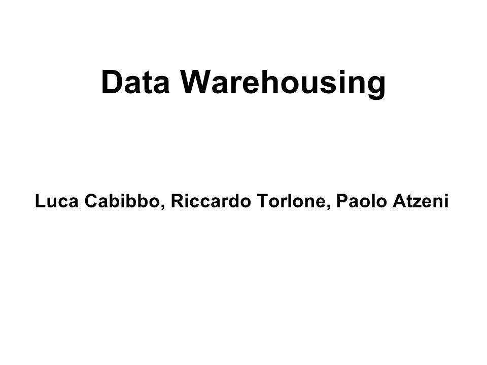 Data Warehousing Luca Cabibbo, Riccardo Torlone, Paolo Atzeni