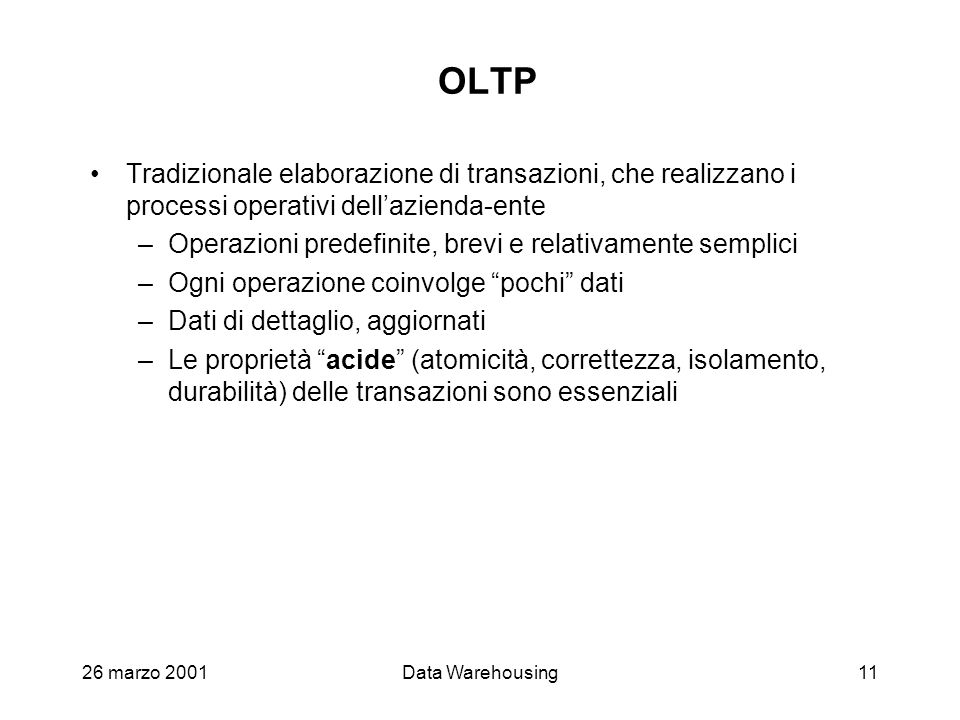 26 marzo 2001Data Warehousing11 OLTP Tradizionale elaborazione di transazioni, che realizzano i processi operativi dellazienda-ente –Operazioni predef
