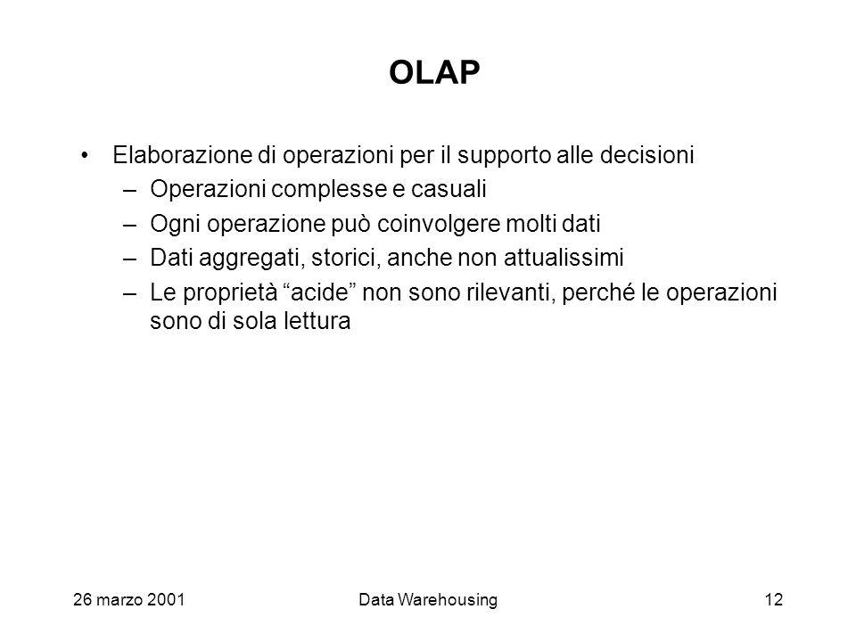 26 marzo 2001Data Warehousing12 OLAP Elaborazione di operazioni per il supporto alle decisioni –Operazioni complesse e casuali –Ogni operazione può co