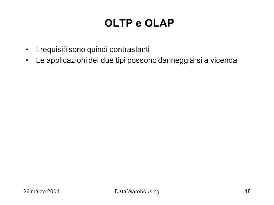 26 marzo 2001Data Warehousing15 OLTP e OLAP I requisiti sono quindi contrastanti Le applicazioni dei due tipi possono danneggiarsi a vicenda