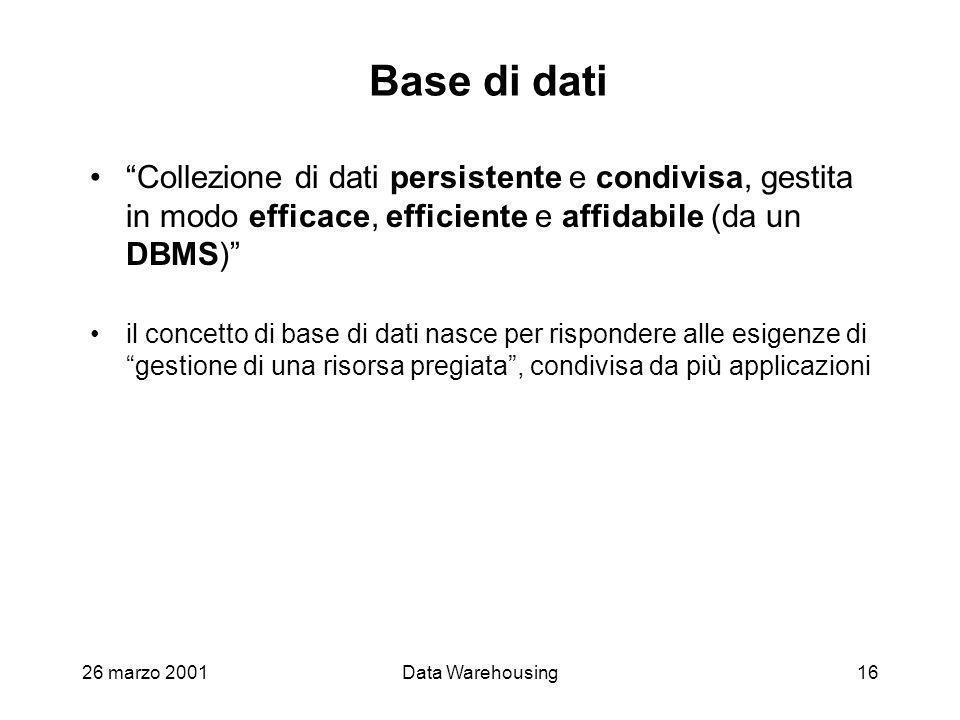 26 marzo 2001Data Warehousing16 Base di dati Collezione di dati persistente e condivisa, gestita in modo efficace, efficiente e affidabile (da un DBMS