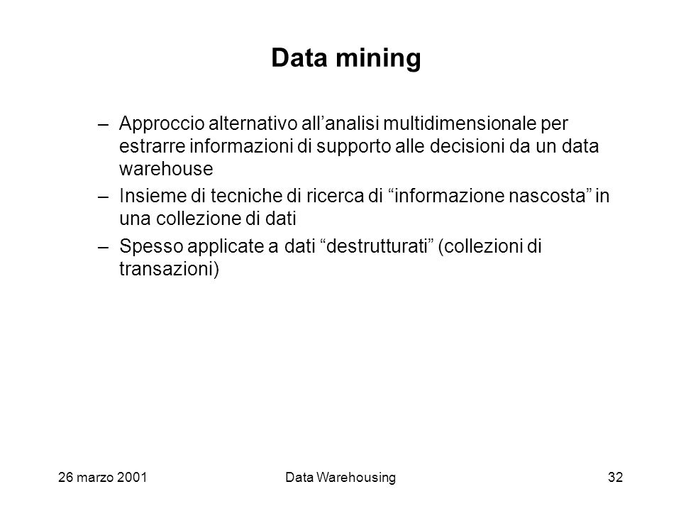 26 marzo 2001Data Warehousing32 Data mining –Approccio alternativo allanalisi multidimensionale per estrarre informazioni di supporto alle decisioni d