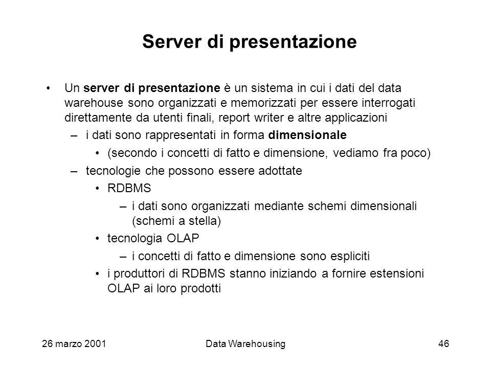 26 marzo 2001Data Warehousing46 Server di presentazione Un server di presentazione è un sistema in cui i dati del data warehouse sono organizzati e me