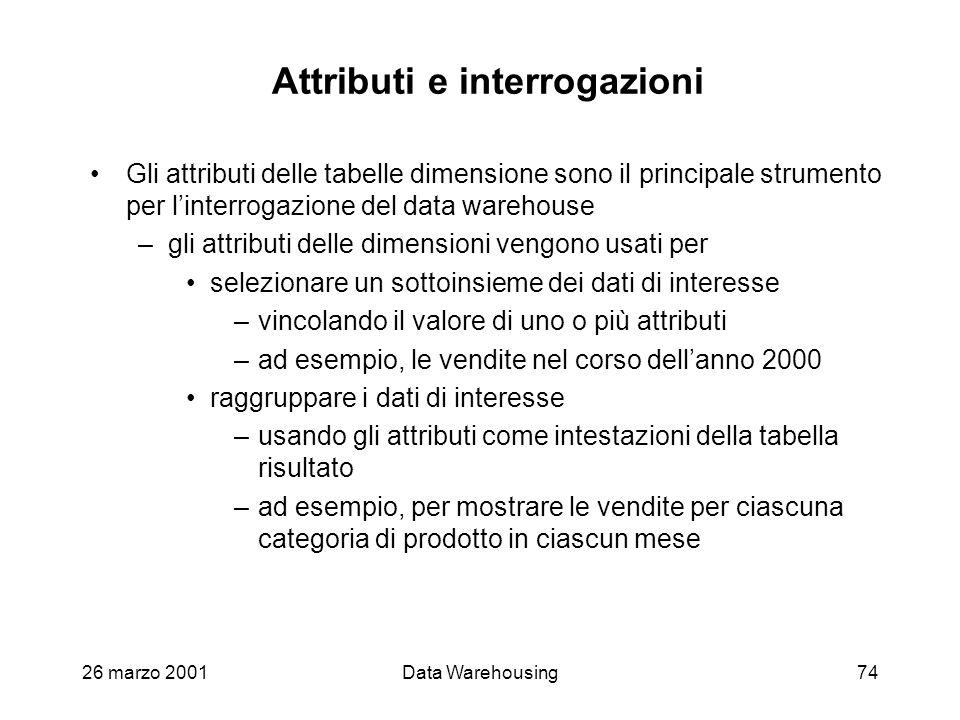 26 marzo 2001Data Warehousing74 Attributi e interrogazioni Gli attributi delle tabelle dimensione sono il principale strumento per linterrogazione del
