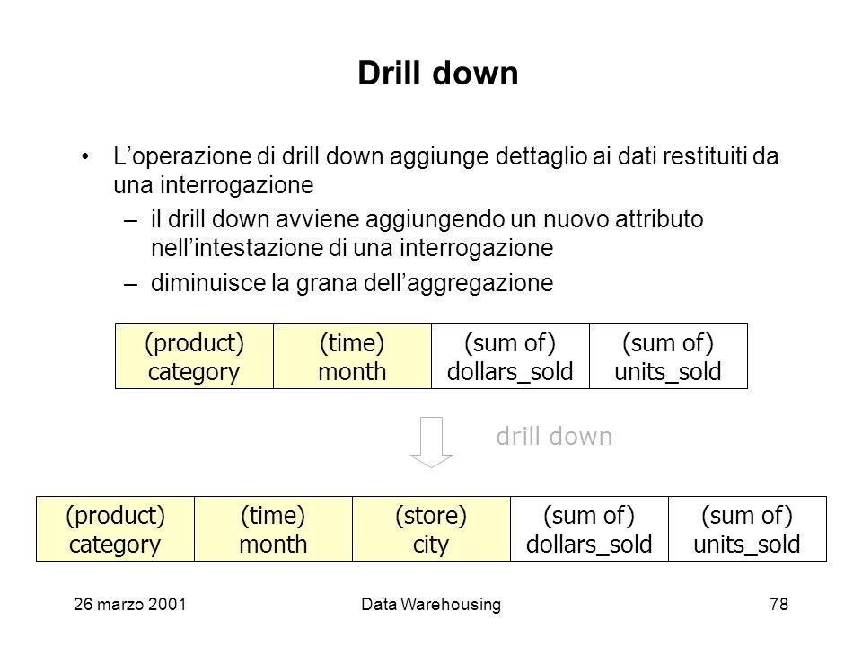 26 marzo 2001Data Warehousing78 Drill down Loperazione di drill down aggiunge dettaglio ai dati restituiti da una interrogazione –il drill down avvien