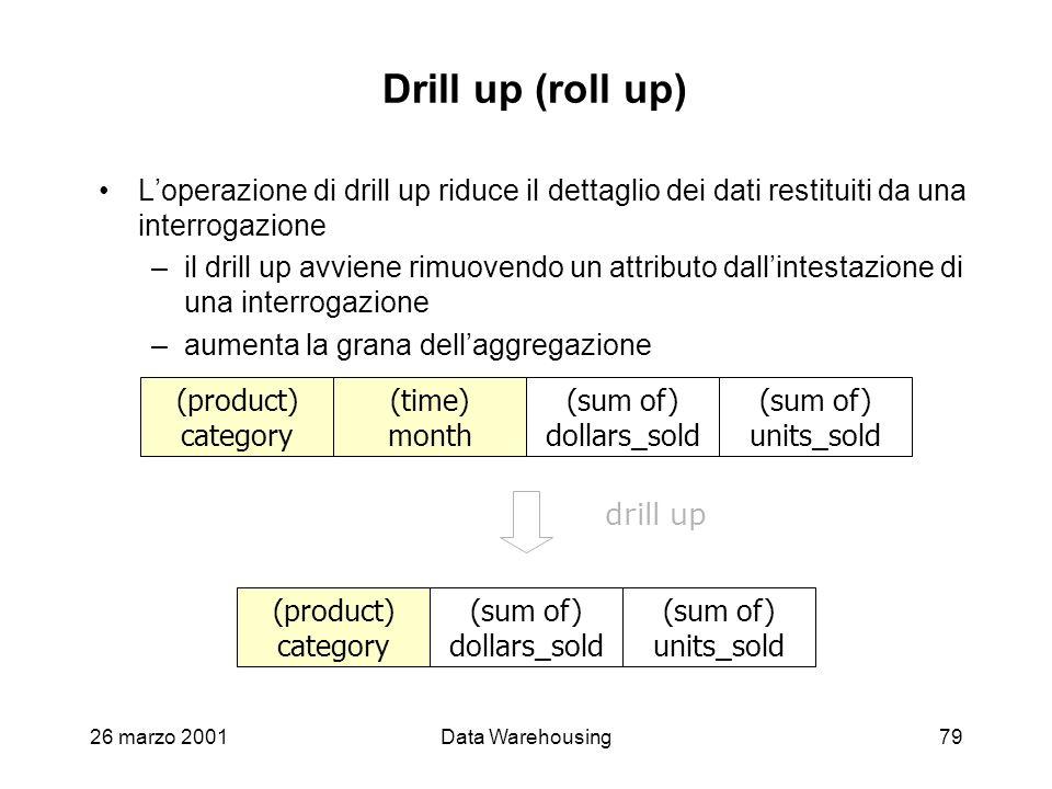 26 marzo 2001Data Warehousing79 Drill up (roll up) Loperazione di drill up riduce il dettaglio dei dati restituiti da una interrogazione –il drill up