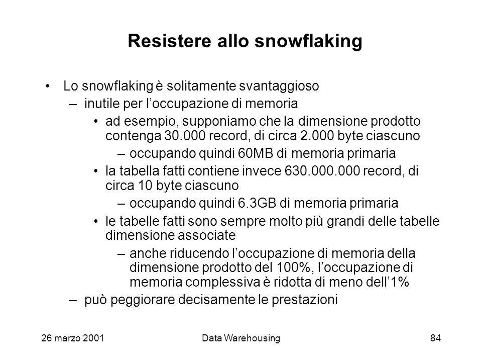 26 marzo 2001Data Warehousing84 Resistere allo snowflaking Lo snowflaking è solitamente svantaggioso –inutile per loccupazione di memoria ad esempio,