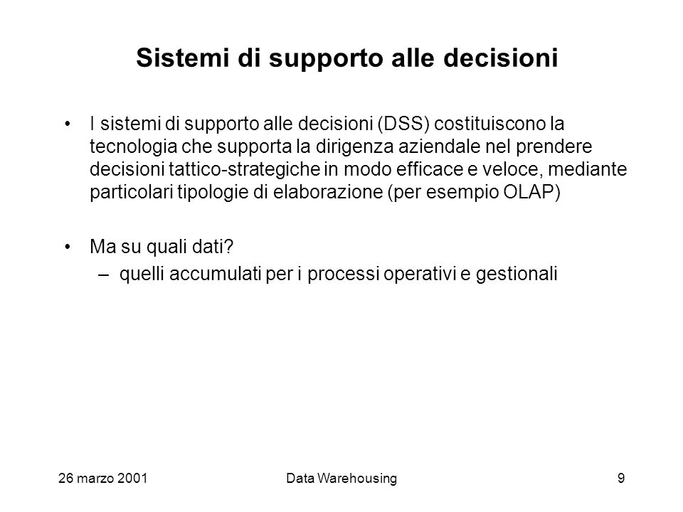 26 marzo 2001Data Warehousing9 Sistemi di supporto alle decisioni I sistemi di supporto alle decisioni (DSS) costituiscono la tecnologia che supporta