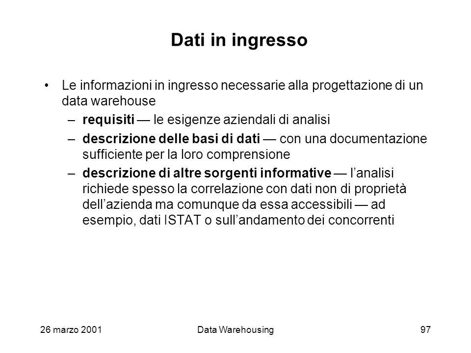 26 marzo 2001Data Warehousing97 Dati in ingresso Le informazioni in ingresso necessarie alla progettazione di un data warehouse –requisiti le esigenze