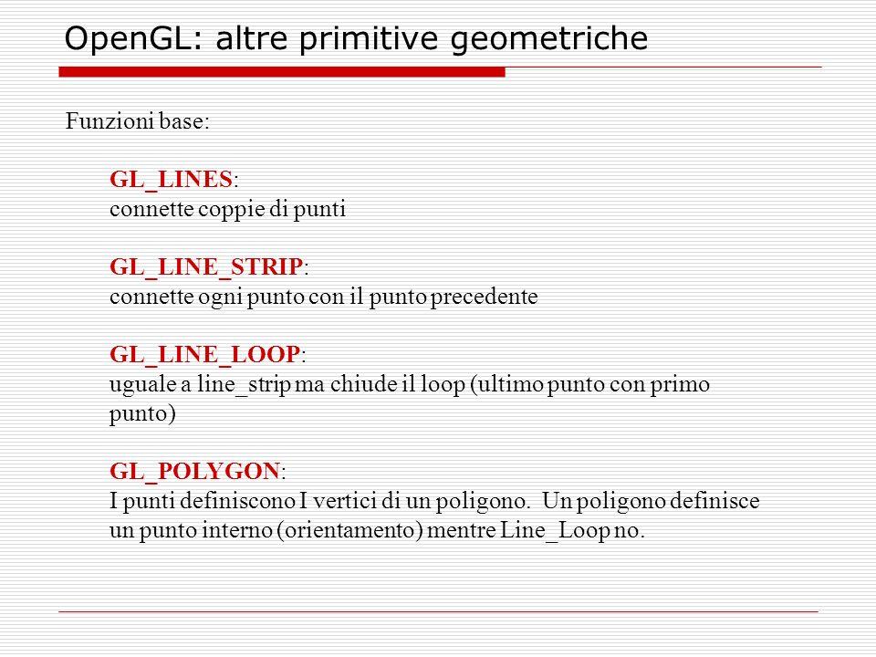 OpenGL: altre primitive geometriche Funzioni base: GL_LINES: connette coppie di punti GL_LINE_STRIP: connette ogni punto con il punto precedente GL_LINE_LOOP: uguale a line_strip ma chiude il loop (ultimo punto con primo punto) GL_POLYGON: I punti definiscono I vertici di un poligono.