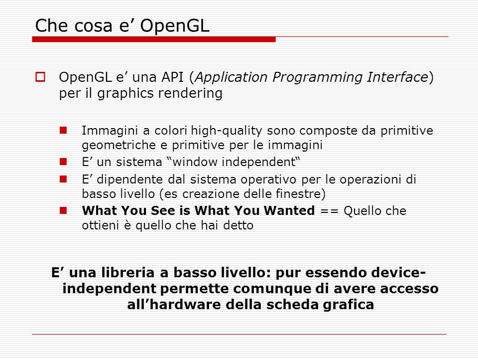 Libri consigliati The OpenGL Programming Guide - The Redbook The OpenGL Programming Guide 4th Edition The Official Guide to Learning OpenGL Version 1.4 The OpenGL Reference Manual - The Bluebook The OpenGL Reference Manual 4th Edition The Official Reference Document to OpenGL,Version 1.4 OpenGL : A Primer (2nd Edition)