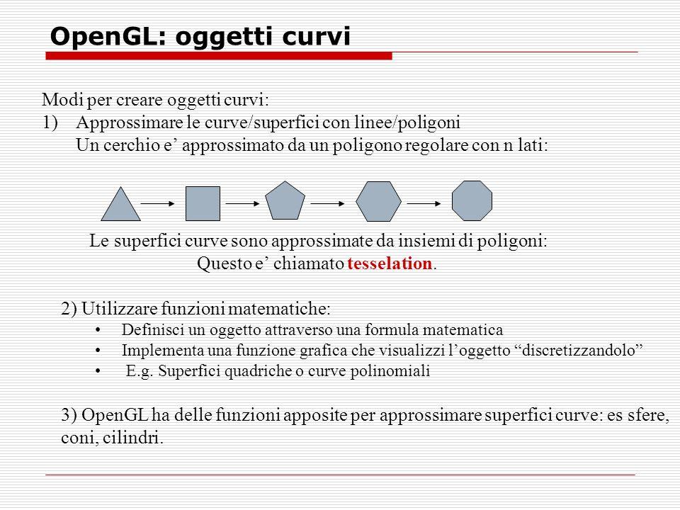 OpenGL: oggetti curvi Modi per creare oggetti curvi: 1)Approssimare le curve/superfici con linee/poligoni Un cerchio e approssimato da un poligono regolare con n lati: Le superfici curve sono approssimate da insiemi di poligoni: Questo e chiamato tesselation.
