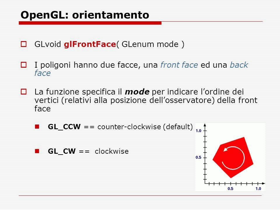 OpenGL: orientamento GLvoid glFrontFace( GLenum mode ) I poligoni hanno due facce, una front face ed una back face La funzione specifica il mode per indicare lordine dei vertici (relativi alla posizione dellosservatore) della front face GL_CCW == counter-clockwise (default) GL_CW == clockwise