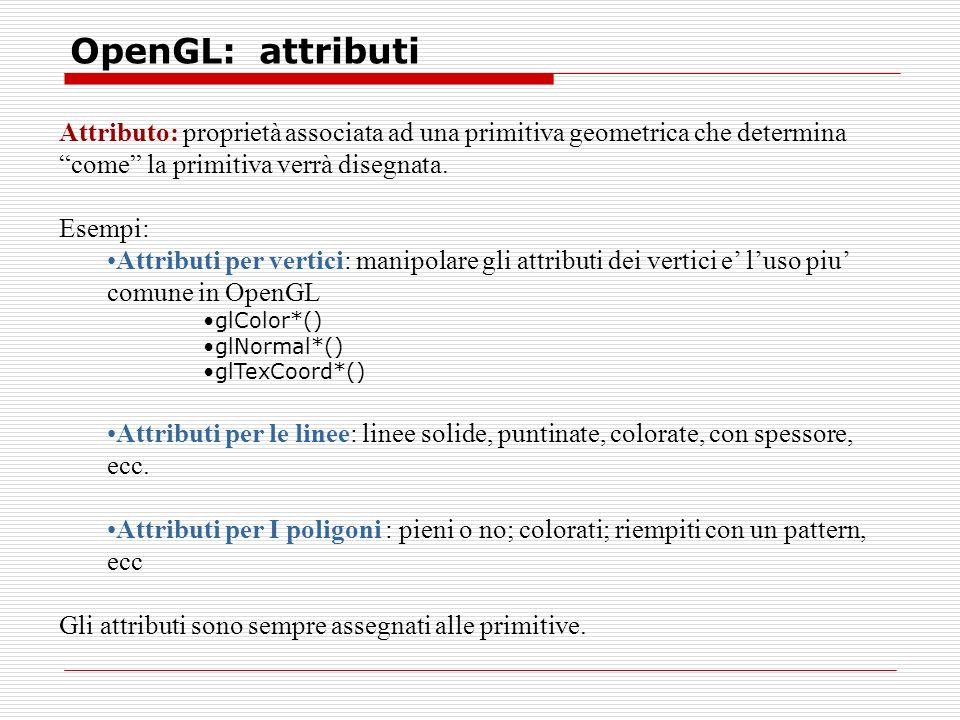 OpenGL: attributi Attributo: proprietà associata ad una primitiva geometrica che determina come la primitiva verrà disegnata.