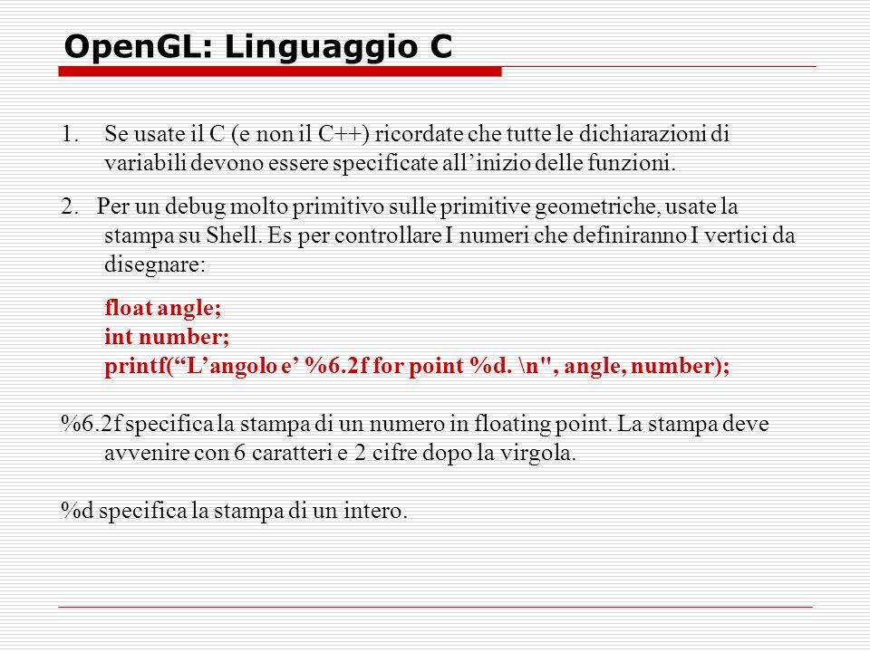 OpenGL: Linguaggio C 1.Se usate il C (e non il C++) ricordate che tutte le dichiarazioni di variabili devono essere specificate allinizio delle funzioni.