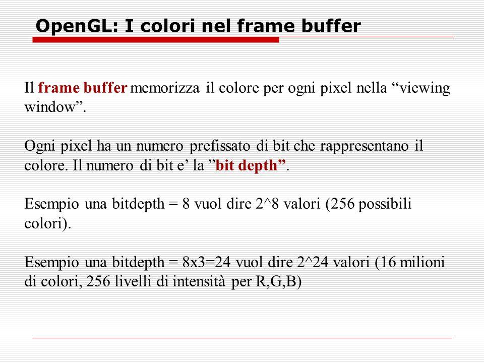 OpenGL: I colori nel frame buffer Il frame buffer memorizza il colore per ogni pixel nella viewing window.