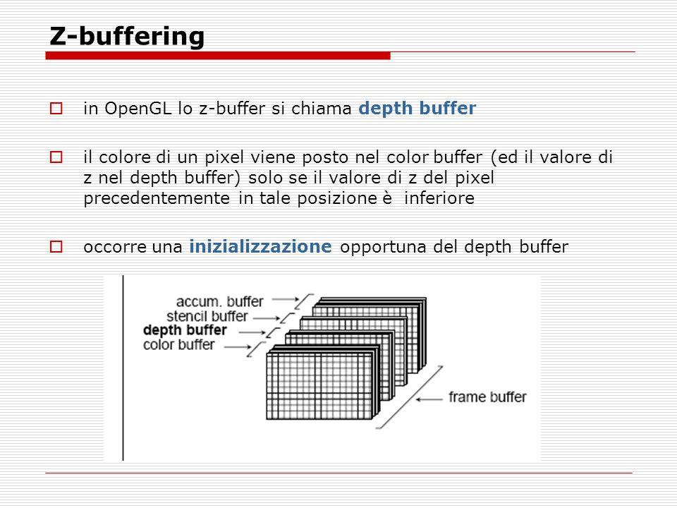 Z-buffering in OpenGL lo z-buffer si chiama depth buffer il colore di un pixel viene posto nel color buffer (ed il valore di z nel depth buffer) solo se il valore di z del pixel precedentemente in tale posizione è inferiore occorre una inizializzazione opportuna del depth buffer