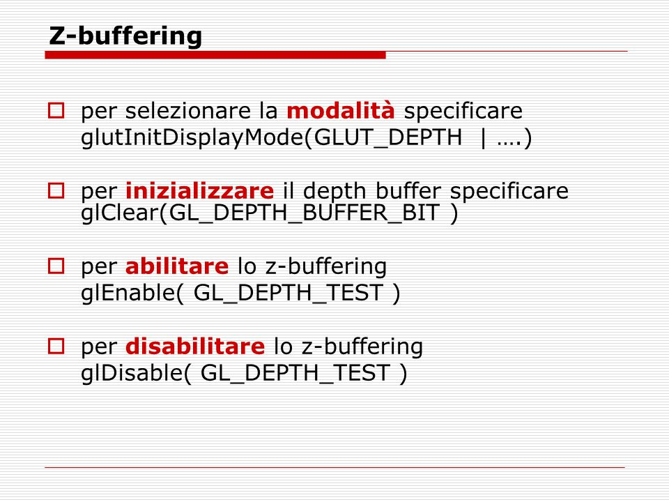 Z-buffering per selezionare la modalità specificare glutInitDisplayMode(GLUT_DEPTH | ….) per inizializzare il depth buffer specificare glClear(GL_DEPTH_BUFFER_BIT ) per abilitare lo z-buffering glEnable( GL_DEPTH_TEST ) per disabilitare lo z-buffering glDisable( GL_DEPTH_TEST )