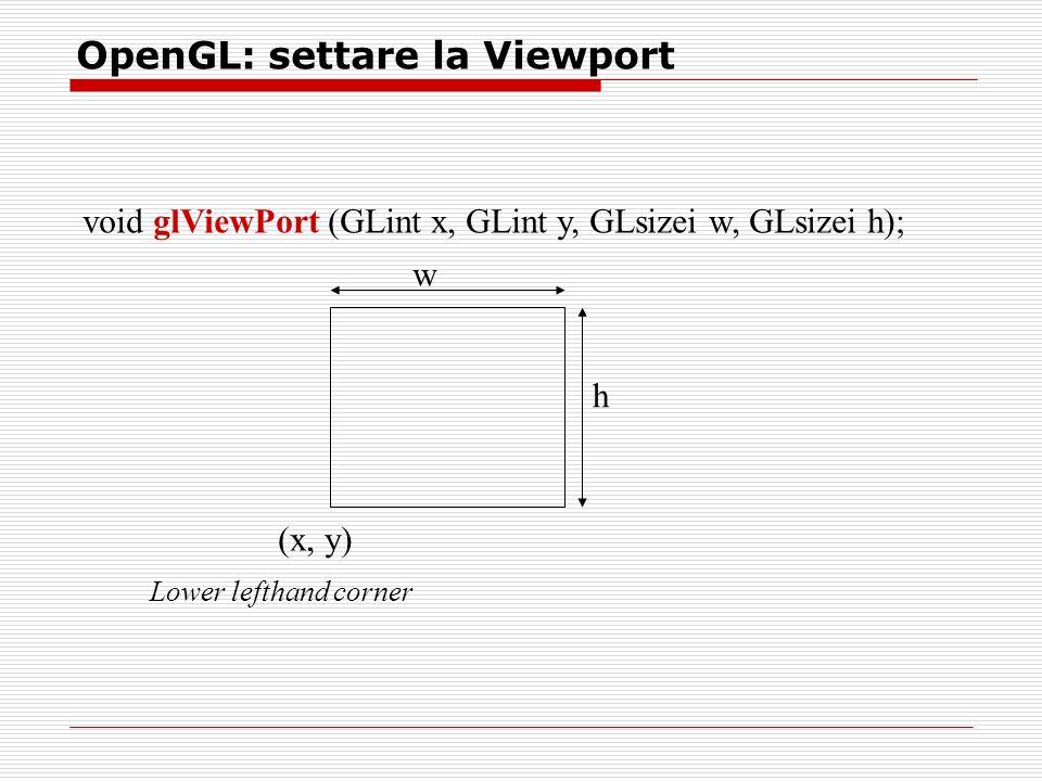 OpenGL: settare la Viewport void glViewPort (GLint x, GLint y, GLsizei w, GLsizei h); (x, y) w h Lower lefthand corner