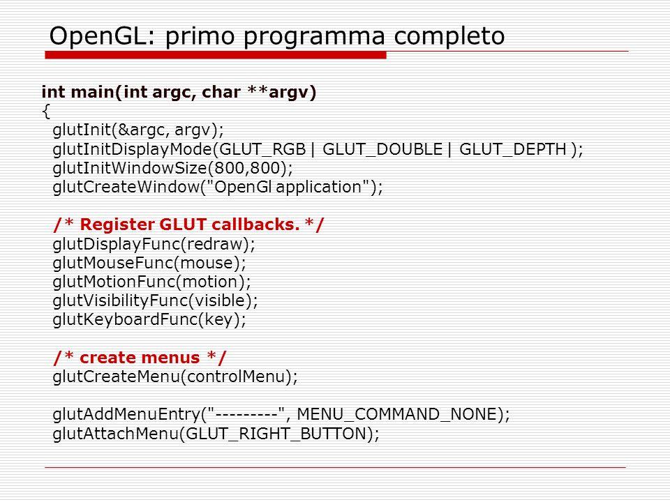 OpenGL: primo programma completo int main(int argc, char **argv) { glutInit(&argc, argv); glutInitDisplayMode(GLUT_RGB | GLUT_DOUBLE | GLUT_DEPTH ); glutInitWindowSize(800,800); glutCreateWindow( OpenGl application ); /* Register GLUT callbacks.