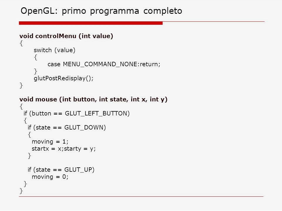 OpenGL: primo programma completo void controlMenu (int value) { switch (value) { case MENU_COMMAND_NONE:return; } glutPostRedisplay(); } void mouse (int button, int state, int x, int y) { if (button == GLUT_LEFT_BUTTON) { if (state == GLUT_DOWN) { moving = 1; startx = x;starty = y; } if (state == GLUT_UP) moving = 0; }