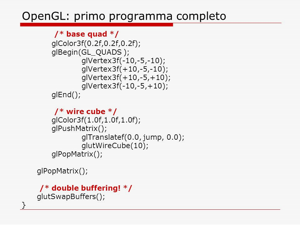 OpenGL: primo programma completo /* base quad */ glColor3f(0.2f,0.2f,0.2f); glBegin(GL_QUADS ); glVertex3f(-10,-5,-10); glVertex3f(+10,-5,-10); glVertex3f(+10,-5,+10); glVertex3f(-10,-5,+10); glEnd(); /* wire cube */ glColor3f(1.0f,1.0f,1.0f); glPushMatrix(); glTranslatef(0.0, jump, 0.0); glutWireCube(10); glPopMatrix(); /* double buffering.