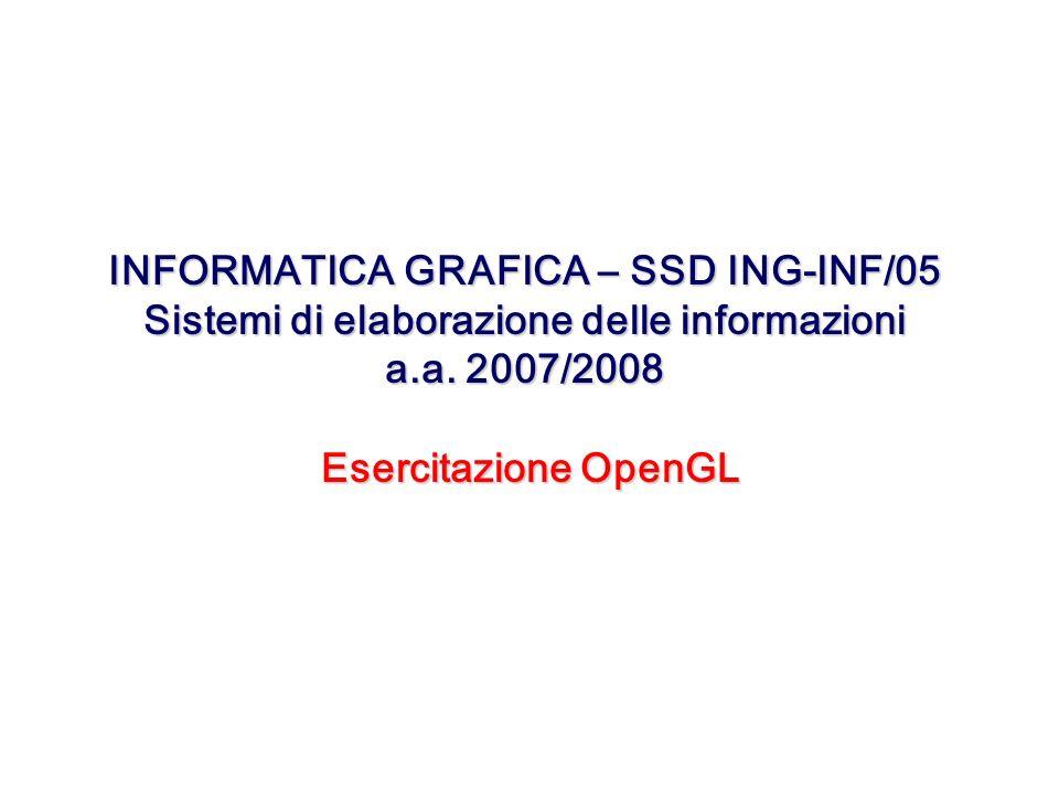 INFORMATICA GRAFICA – SSD ING-INF/05 Sistemi di elaborazione delle informazioni a.a. 2007/2008 Esercitazione OpenGL