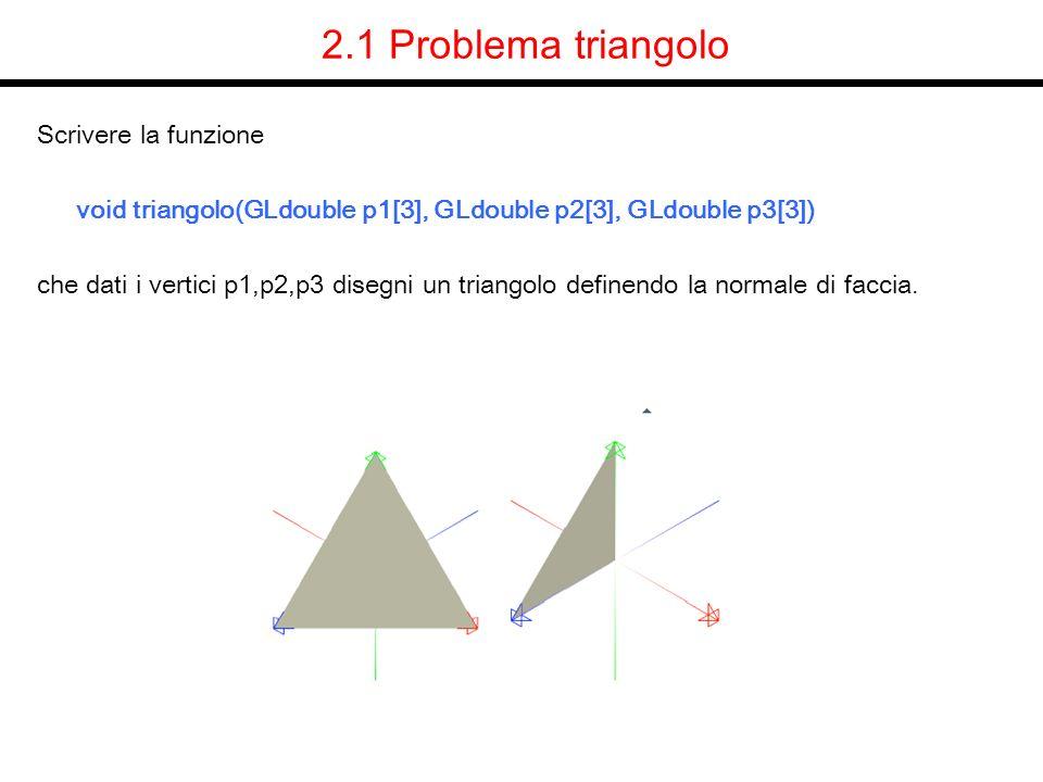 2.1 Problema triangolo Scrivere la funzione void triangolo(GLdouble p1[3], GLdouble p2[3], GLdouble p3[3]) che dati i vertici p1,p2,p3 disegni un tria