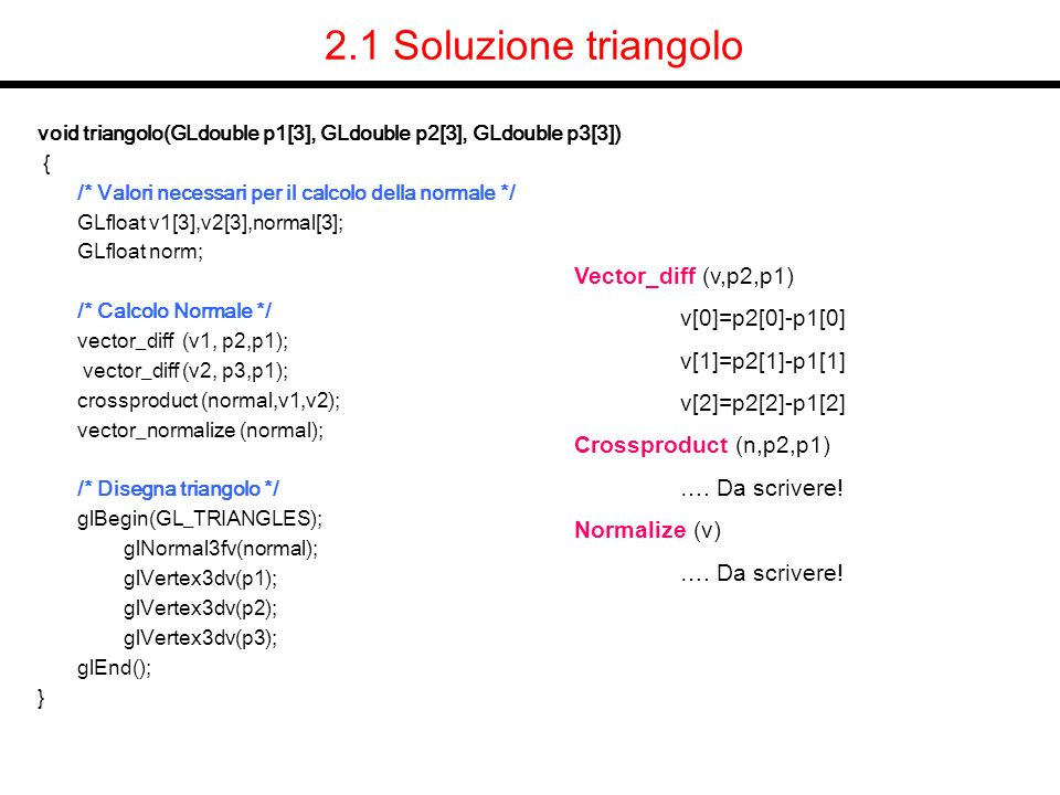 2.1 Soluzione triangolo void triangolo(GLdouble p1[3], GLdouble p2[3], GLdouble p3[3]) { /* Valori necessari per il calcolo della normale */ GLfloat v1[3],v2[3],normal[3]; GLfloat norm; /* Calcolo Normale */ vector_diff (v1, p2,p1); vector_diff (v2, p3,p1); crossproduct (normal,v1,v2); vector_normalize (normal); /* Disegna triangolo */ glBegin(GL_TRIANGLES); glNormal3fv(normal); glVertex3dv(p1); glVertex3dv(p2); glVertex3dv(p3); glEnd(); } Vector_diff (v,p2,p1) v[0]=p2[0]-p1[0] v[1]=p2[1]-p1[1] v[2]=p2[2]-p1[2] Crossproduct (n,p2,p1) ….