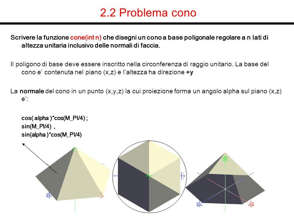 2.2 Problema cono Scrivere la funzione cone(int n) che disegni un cono a base poligonale regolare a n lati di altezza unitaria inclusivo delle normali