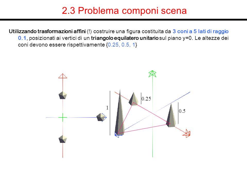 2.3 Problema componi scena Utilizzando trasformazioni affini (!) costruire una figura costituita da 3 coni a 5 lati di raggio 0.1, posizionati ai vert