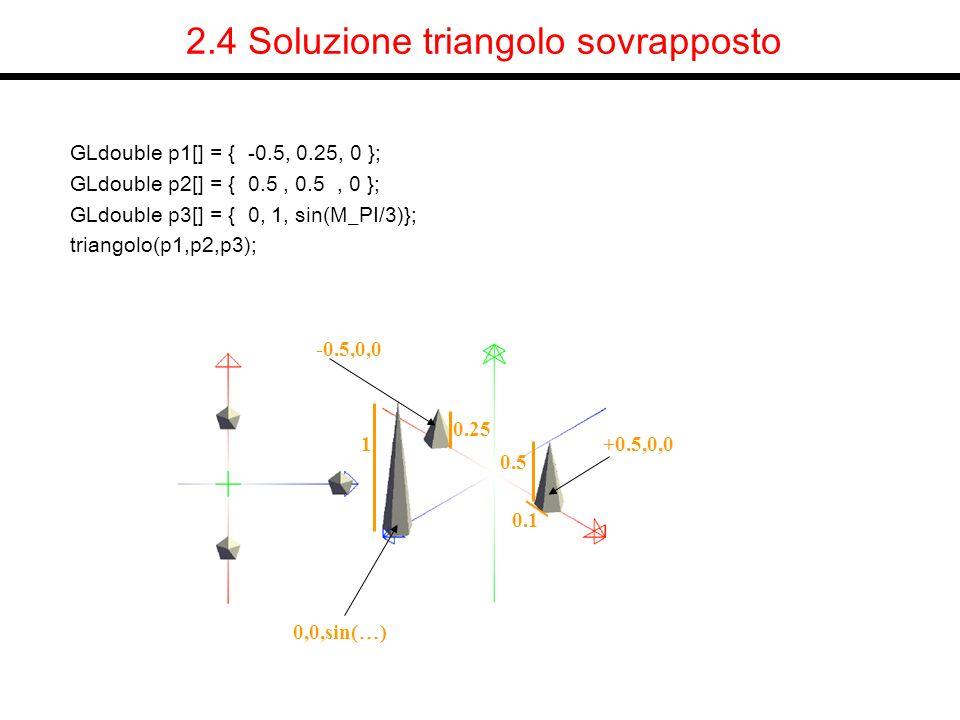 2.4 Soluzione triangolo sovrapposto GLdouble p1[] = { -0.5, 0.25, 0 }; GLdouble p2[] = { 0.5, 0.5, 0 }; GLdouble p3[] = { 0, 1, sin(M_PI/3)}; triangol