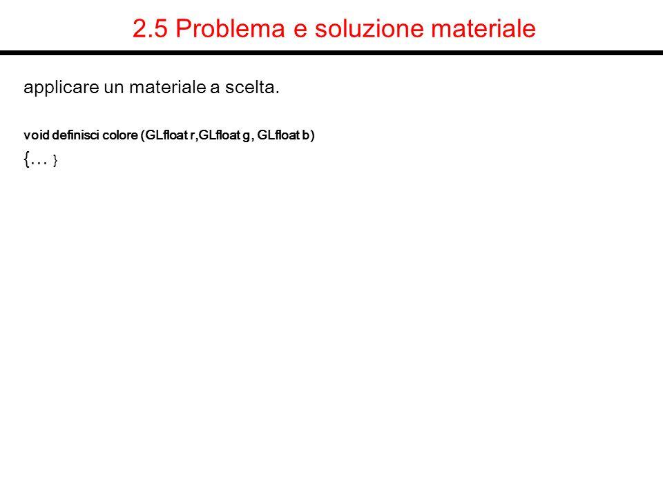 2.5 Problema e soluzione materiale applicare un materiale a scelta. void definisci colore (GLfloat r,GLfloat g, GLfloat b) {… }