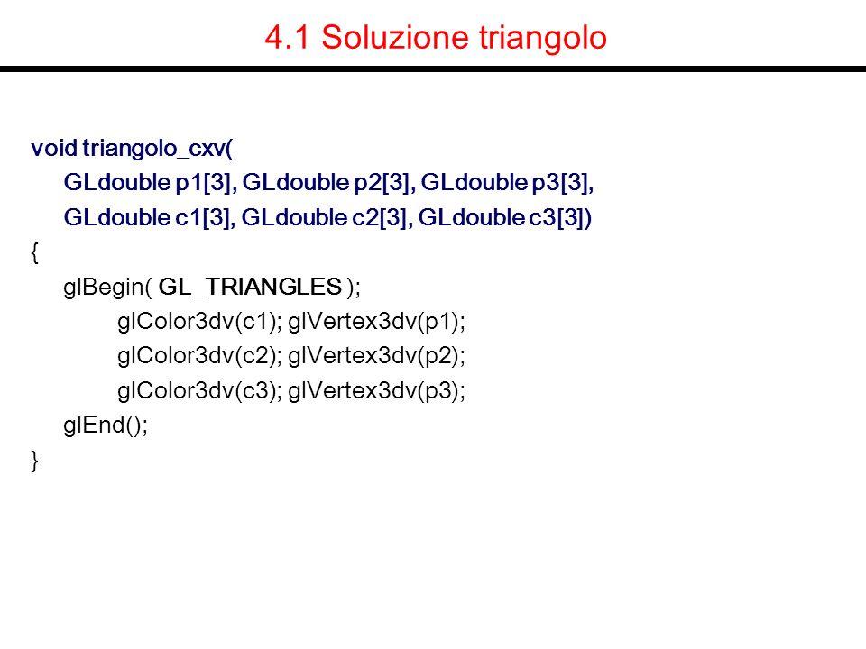 4.1 Soluzione triangolo void triangolo_cxv( GLdouble p1[3], GLdouble p2[3], GLdouble p3[3], GLdouble c1[3], GLdouble c2[3], GLdouble c3[3]) { glBegin(
