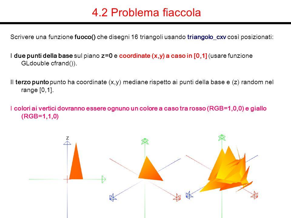 4.2 Problema fiaccola Scrivere una funzione fuoco() che disegni 16 triangoli usando triangolo_cxv così posizionati: I due punti della base sul piano z