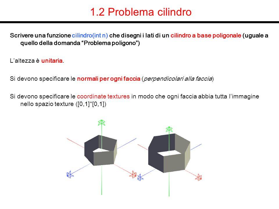 1.2 Soluzione cilindro void cilindro(int n) { int i; GLfloat angle0,angle1,anglem; GLfloat step=2.0 * M_PI / n; glPolygonMode(GL_FRONT,GL_FILL); glBegin( GL_QUADS ); for(i=0;i<n;i++) { angle0=(i ) * step; angle1=(i+1) * step; anglem= (angle0 + angle1) / 2.0; //angolo medio, centro faccia glNormal3f( cos(anglem), 0, sin(anglem) ); glTexCoord2f(0,0); glVertex3f( cos(angle0), 0, sin(angle0) ); glTexCoord2f(0,1); glVertex3f( cos(angle0),1, sin(angle0) ); glTexCoord2f(1,1); glVertex3f( cos(angle1),1, sin(angle1) ); glTexCoord2f(1,0); glVertex3f( cos(angle1),0, sin(angle1) ); } glEnd(); } (x,z) (nx,nz)=(x,z) x z v0 v1 v2 v3