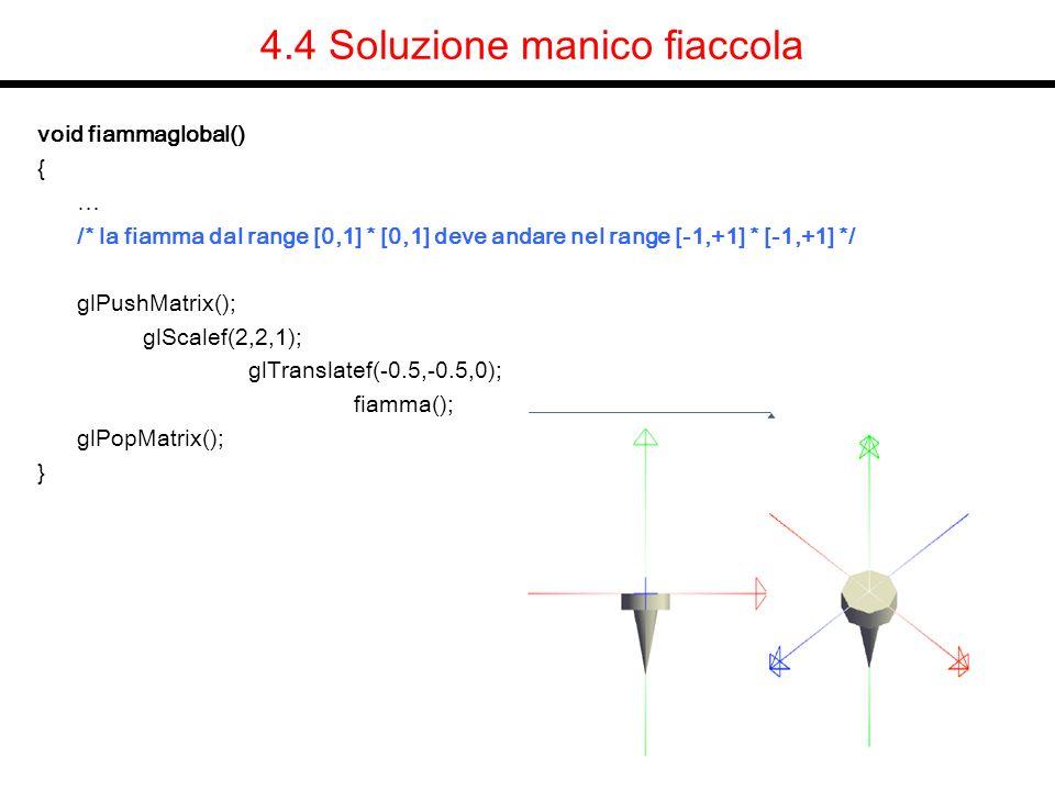 4.4 Soluzione manico fiaccola void fiammaglobal() { … /* la fiamma dal range [0,1] * [0,1] deve andare nel range [-1,+1] * [-1,+1] */ glPushMatrix();