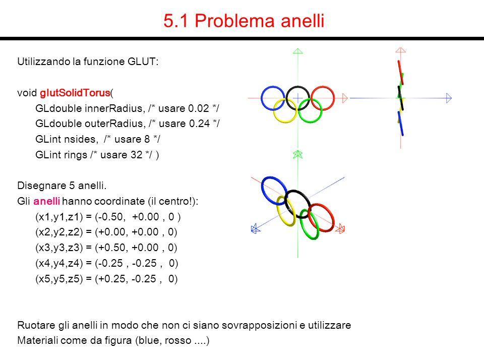5.1 Problema anelli Utilizzando la funzione GLUT: void glutSolidTorus( GLdouble innerRadius, /* usare 0.02 */ GLdouble outerRadius, /* usare 0.24 */ G