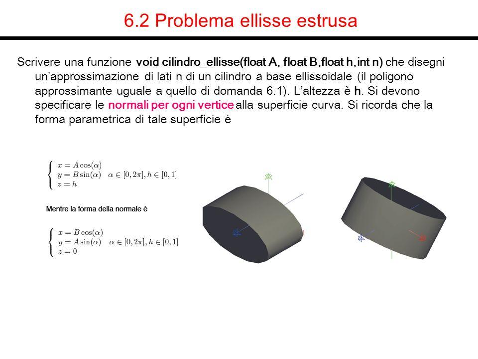 6.2 Problema ellisse estrusa Scrivere una funzione void cilindro_ellisse(float A, float B,float h,int n) che disegni unapprossimazione di lati n di un