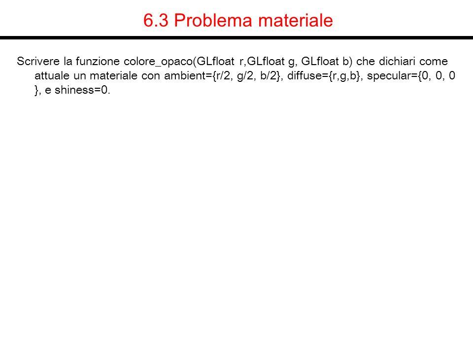 6.3 Problema materiale Scrivere la funzione colore_opaco(GLfloat r,GLfloat g, GLfloat b) che dichiari come attuale un materiale con ambient={r/2, g/2,