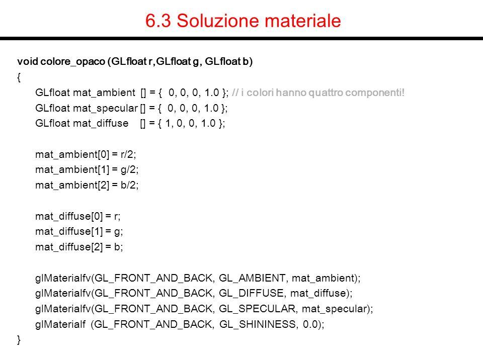 6.3 Soluzione materiale void colore_opaco (GLfloat r,GLfloat g, GLfloat b) { GLfloat mat_ambient [] = { 0, 0, 0, 1.0 }; // i colori hanno quattro comp
