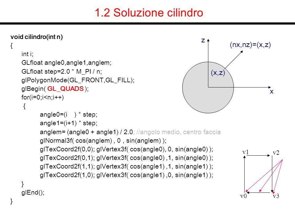 6.2 Soluzione ellisse estrusa void cilindro_ellisse(float A, float B,float h,int n) { int i; GLfloat angle0,angle1,x0,y0,x1,y1,nx0,ny0,nx1,ny1,nn; GLfloat step=2.0 * M_PI / n; glPolygonMode(GL_FRONT,GL_FILL); glBegin(GL_QUADS); for(i=0;i<n;i++) { angle0=(i ) * step, angle1=(i+1) * step; x0 = A*cos(angle0); y0 = B*sin(angle0); x1 = A*cos(angle1); y1 = B*sin(angle1); nx0 = B*cos(angle0); ny0 = A*sin(angle0); nn=sqrt(sqr(nx0)+sqr(ny0));nx0/=nn;ny0/=nn; // normalizza nx1 = B*cos(angle1); ny1 =A*sin(angle1); nn=sqrt(sqr(nx1)+sqr(ny1));nx1/=nn;ny1/=nn; // normalizza glNormal3f( nx0,ny0,0); glVertex3f( x0,y0,0 ); glVertex3f( x0,y0,h); glNormal3f( nx1,ny1,0); glVertex3f( x1,y1,h ); glVertex3f( x1,y1,0 ); } glEnd(); } v0 v1 v2 v3