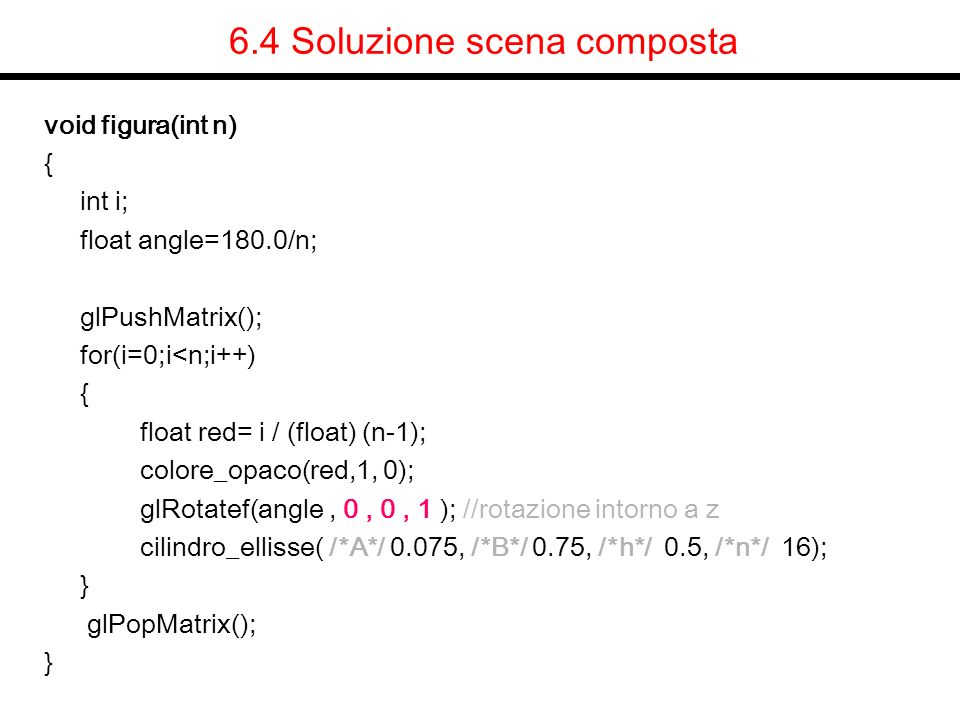 6.4 Soluzione scena composta void figura(int n) { int i; float angle=180.0/n; glPushMatrix(); for(i=0;i<n;i++) { float red= i / (float) (n-1); colore_