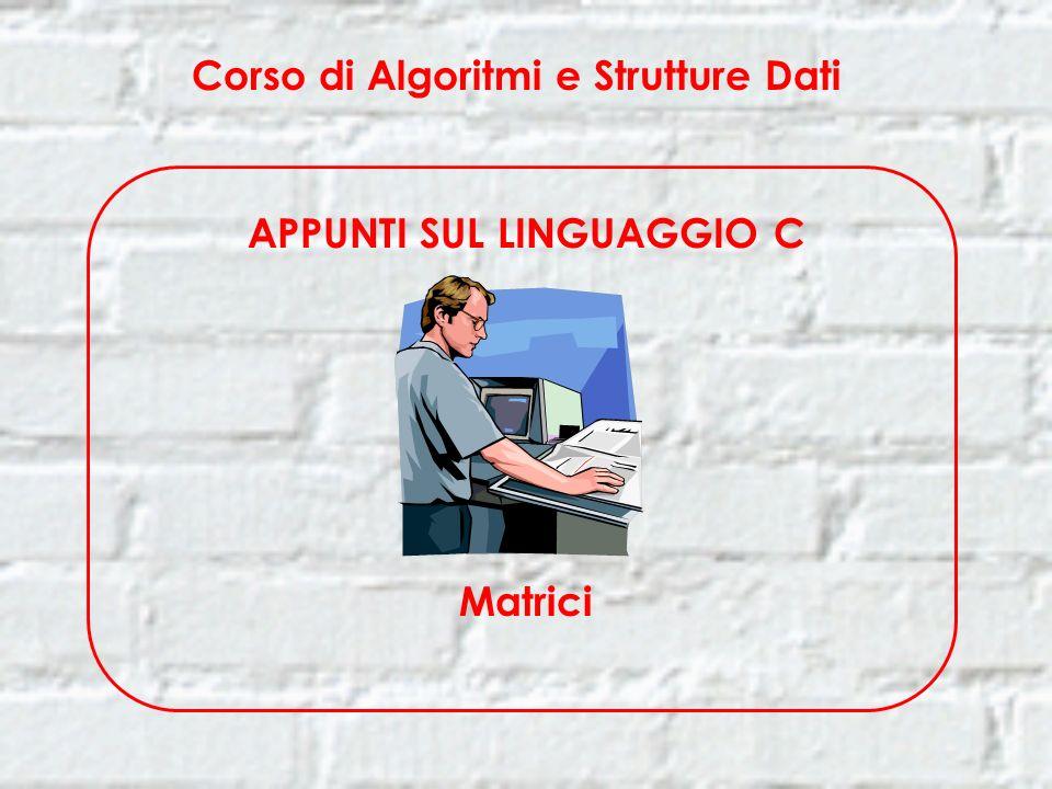Corso di Algoritmi e Strutture Dati APPUNTI SUL LINGUAGGIO C Matrici