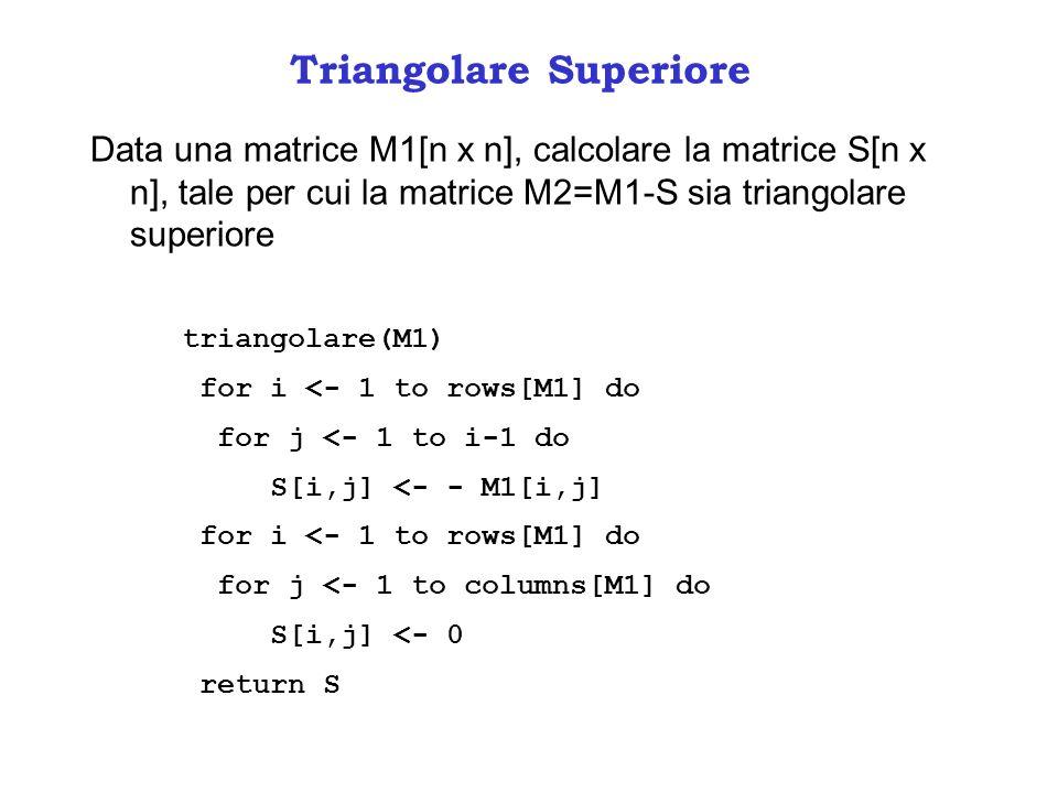 Triangolare Superiore Data una matrice M1[n x n], calcolare la matrice S[n x n], tale per cui la matrice M2=M1-S sia triangolare superiore triangolare