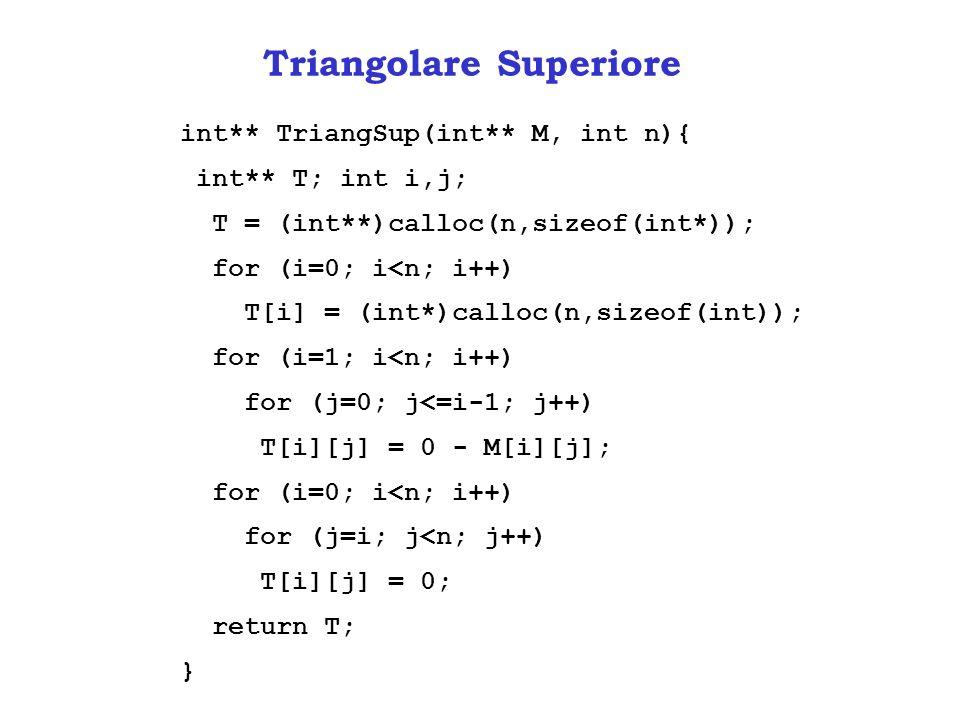 Triangolare Superiore int** TriangSup(int** M, int n){ int** T; int i,j; T = (int**)calloc(n,sizeof(int*)); for (i=0; i<n; i++) T[i] = (int*)calloc(n,sizeof(int)); for (i=1; i<n; i++) for (j=0; j<=i-1; j++) T[i][j] = 0 - M[i][j]; for (i=0; i<n; i++) for (j=i; j<n; j++) T[i][j] = 0; return T; }
