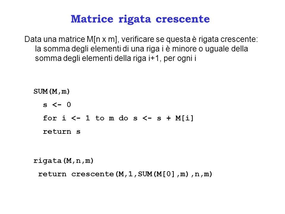 Matrice rigata crescente Data una matrice M[n x m], verificare se questa è rigata crescente: la somma degli elementi di una riga i è minore o uguale della somma degli elementi della riga i+1, per ogni i SUM(M,m) s <- 0 for i <- 1 to m do s <- s + M[i] return s rigata(M,n,m) return crescente(M,1,SUM(M[0],m),n,m)
