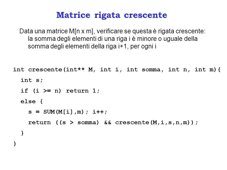 Matrice rigata crescente Data una matrice M[n x m], verificare se questa è rigata crescente: la somma degli elementi di una riga i è minore o uguale della somma degli elementi della riga i+1, per ogni i int crescente(int** M, int i, int somma, int n, int m){ int s; if (i >= n) return 1; else { s = SUM(M[i],m); i++; return ((s > somma) && crescente(M,i,s,n,m)); }