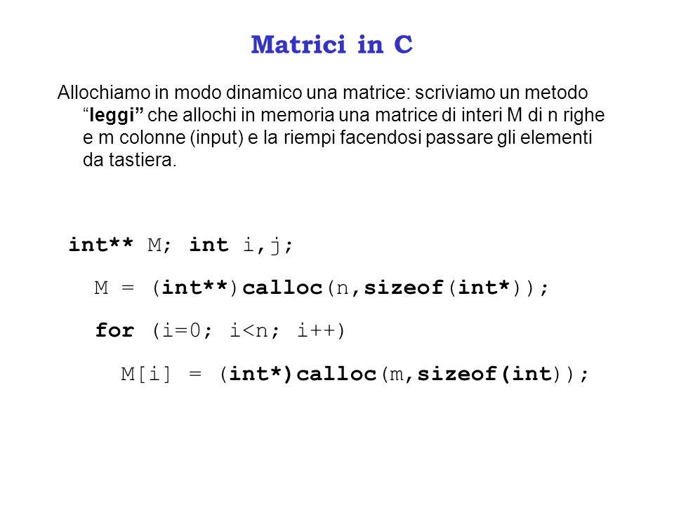 Matrici in C Allochiamo in modo dinamico una matrice: scriviamo un metodoleggi che allochi in memoria una matrice di interi M di n righe e m colonne (input) e la riempi facendosi passare gli elementi da tastiera.